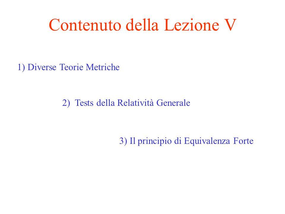 Contenuto della Lezione V 1) Diverse Teorie Metriche 2) Tests della Relatività Generale 3) Il principio di Equivalenza Forte