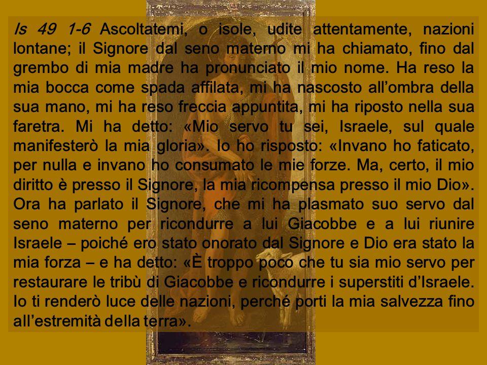 Is 49 1-6 Ascoltatemi, o isole, udite attentamente, nazioni lontane; il Signore dal seno materno mi ha chiamato, fino dal grembo di mia madre ha pronunciato il mio nome.