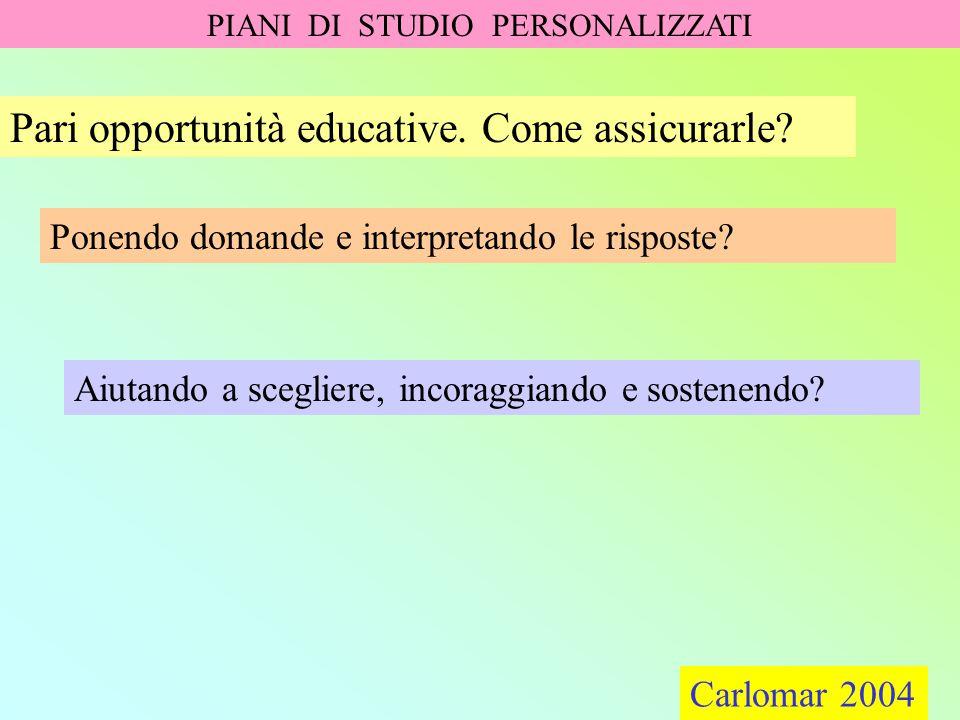 Carlomar 2004 PIANI DI STUDIO PERSONALIZZATI Carlomar 2004 Pari opportunità educative. Come assicurarle? Ponendo domande e interpretando le risposte?
