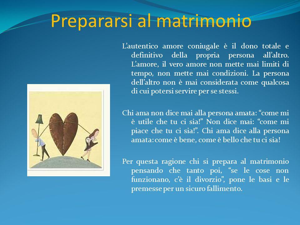 Prepararsi al matrimonio L'autentico amore coniugale è il dono totale e definitivo della propria persona all'altro. L'amore, il vero amore non mette m