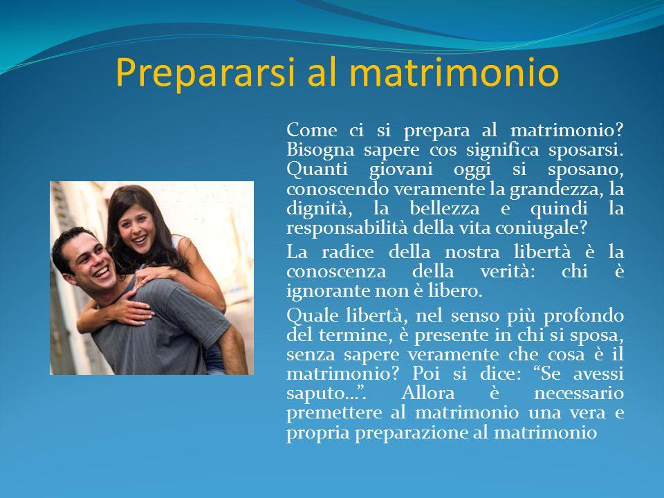 Prepararsi al matrimonio Come ci si prepara al matrimonio? Bisogna sapere cos significa sposarsi. Quanti giovani oggi si sposano, conoscendo veramente