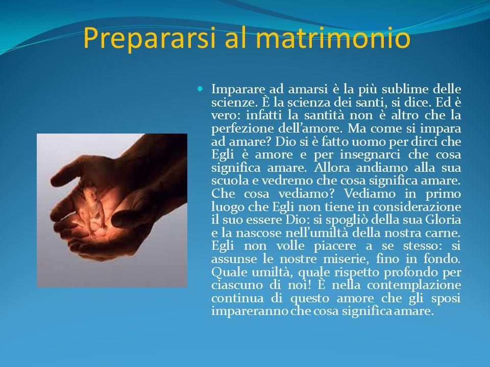 Prepararsi al matrimonio Imparare ad amarsi è la più sublime delle scienze. È la scienza dei santi, si dice. Ed è vero: infatti la santità non è altro