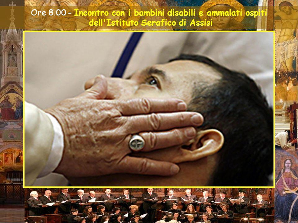 Assisi, 4 ottobre 2013 VISITA PASTORALE DEL SANTO PADRE FRANCESCO Ore 8.00 - Incontro con i bambini disabili e ammalati ospiti dell Istituto Serafico di Assisi
