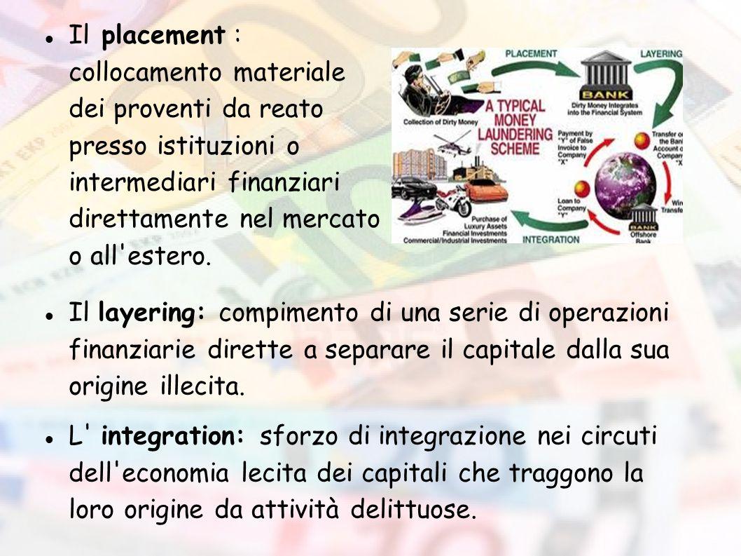 Il placement : collocamento materiale dei proventi da reato presso istituzioni o intermediari finanziari direttamente nel mercato o all'estero. Il lay