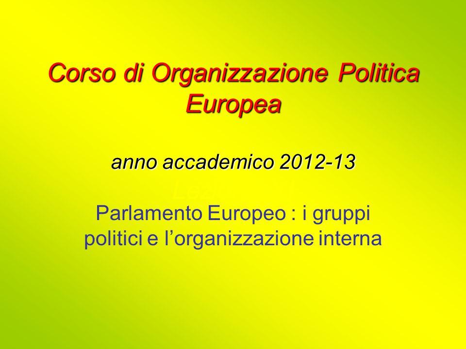Corso di Organizzazione Politica Europea anno accademico 2012-13 Corso di Organizzazione Politica Europea anno accademico 2012-13 Lezione XI Parlamento Europeo : i gruppi politici e l'organizzazione interna