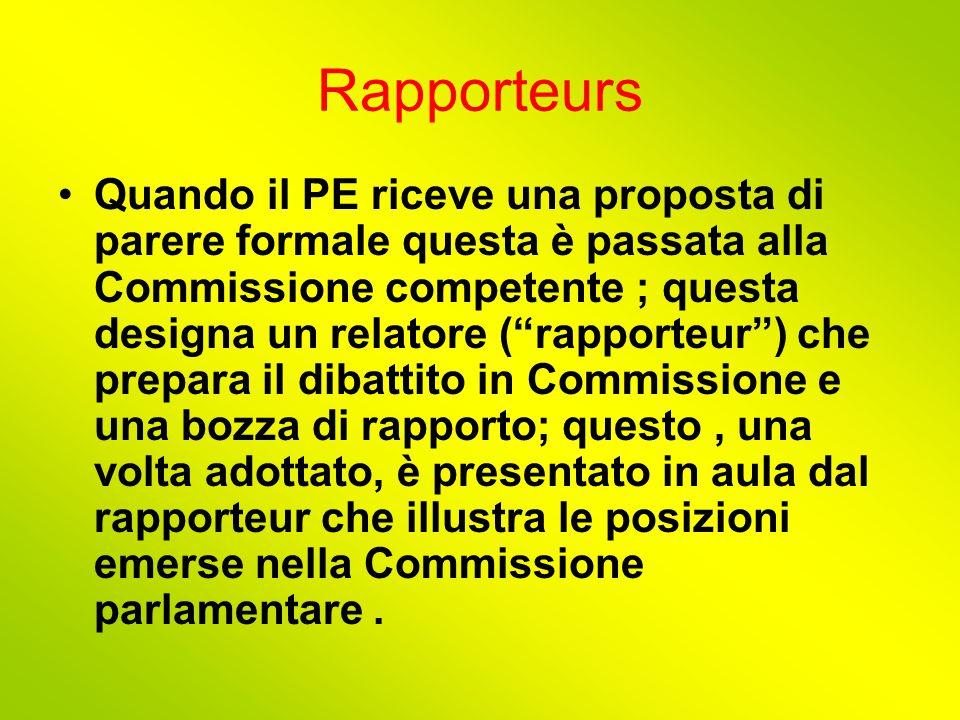 Rapporteurs Quando il PE riceve una proposta di parere formale questa è passata alla Commissione competente ; questa designa un relatore ( rapporteur ) che prepara il dibattito in Commissione e una bozza di rapporto; questo, una volta adottato, è presentato in aula dal rapporteur che illustra le posizioni emerse nella Commissione parlamentare.