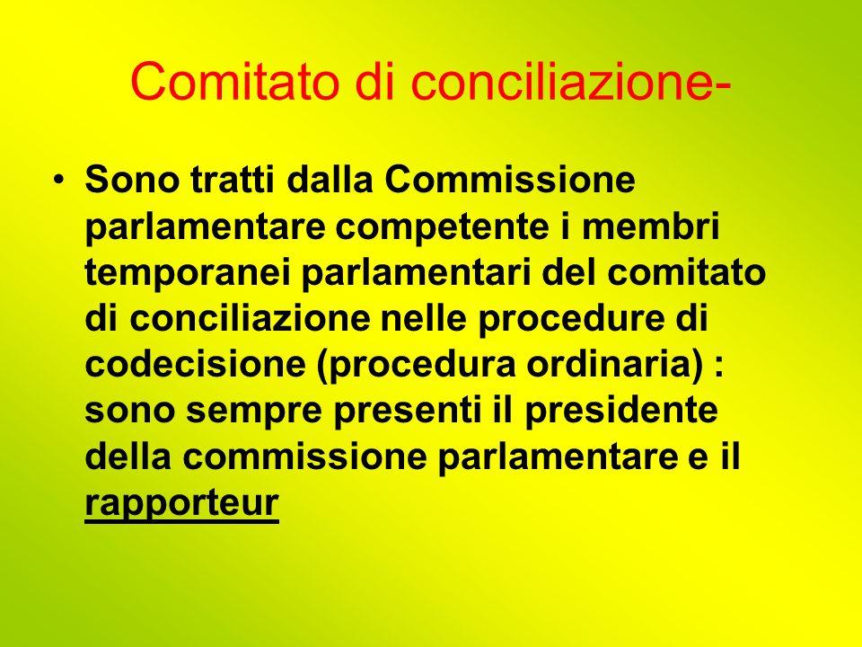 Comitato di conciliazione- Sono tratti dalla Commissione parlamentare competente i membri temporanei parlamentari del comitato di conciliazione nelle procedure di codecisione (procedura ordinaria) : sono sempre presenti il presidente della commissione parlamentare e il rapporteur