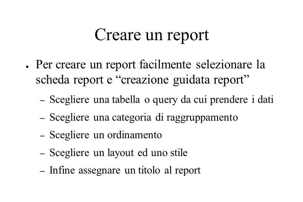 Creare un report ● Per creare un report facilmente selezionare la scheda report e creazione guidata report – Scegliere una tabella o query da cui prendere i dati – Scegliere una categoria di raggruppamento – Scegliere un ordinamento – Scegliere un layout ed uno stile – Infine assegnare un titolo al report