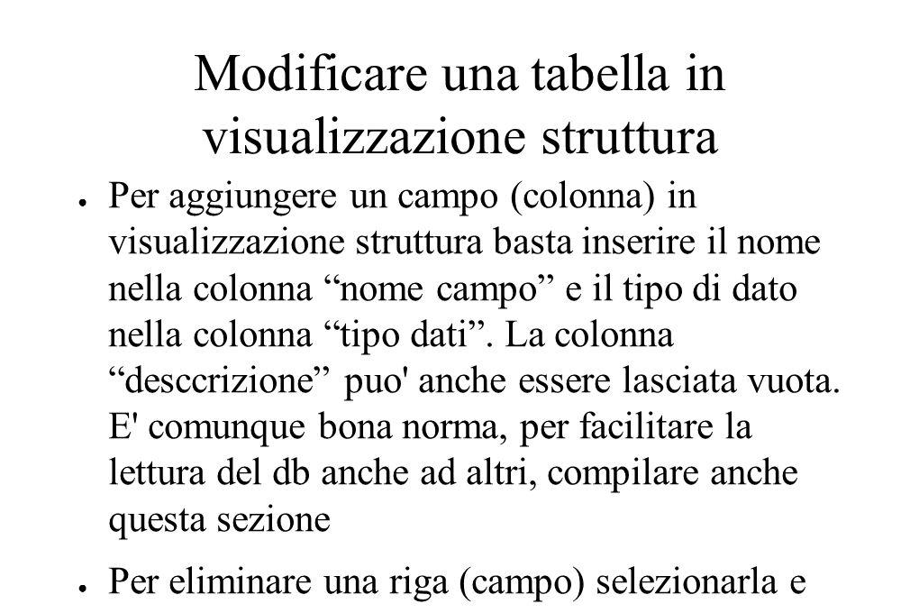 Modificare una tabella in visualizzazione struttura ● Per aggiungere un campo (colonna) in visualizzazione struttura basta inserire il nome nella colonna nome campo e il tipo di dato nella colonna tipo dati .