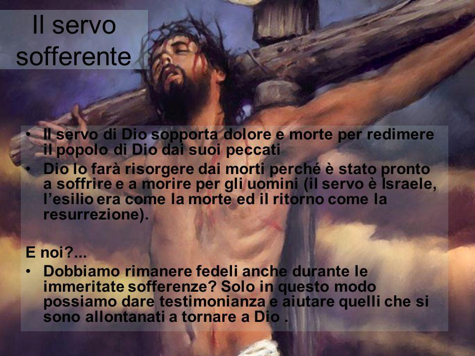 Il servo sofferente Il servo di Dio sopporta dolore e morte per redimere il popolo di Dio dai suoi peccati Dio lo farà risorgere dai morti perché è st