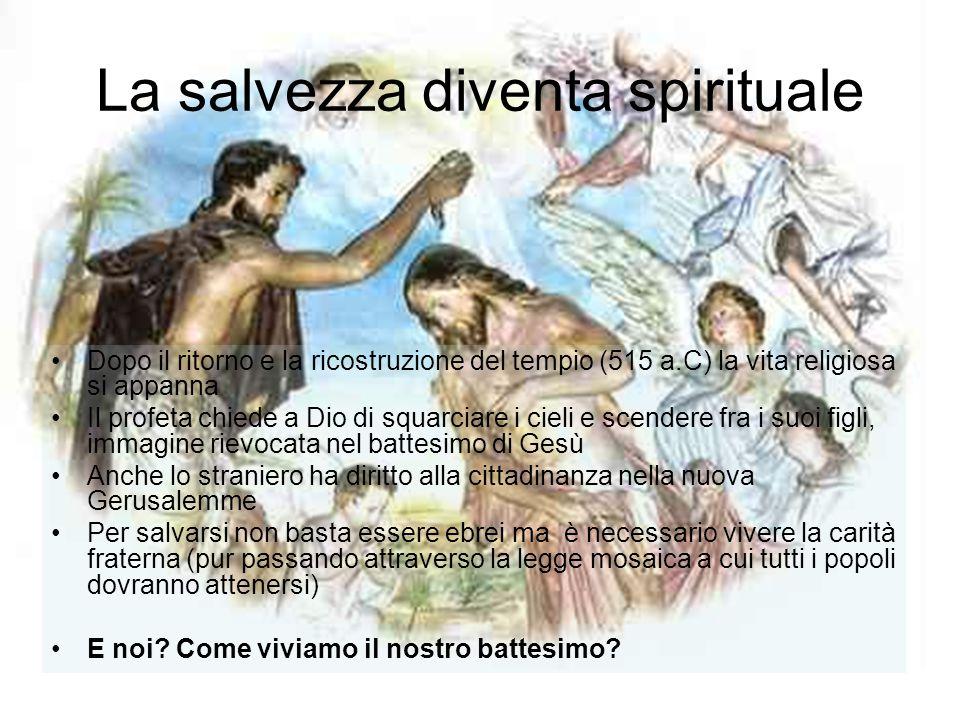La salvezza diventa spirituale Dopo il ritorno e la ricostruzione del tempio (515 a.C) la vita religiosa si appanna Il profeta chiede a Dio di squarci