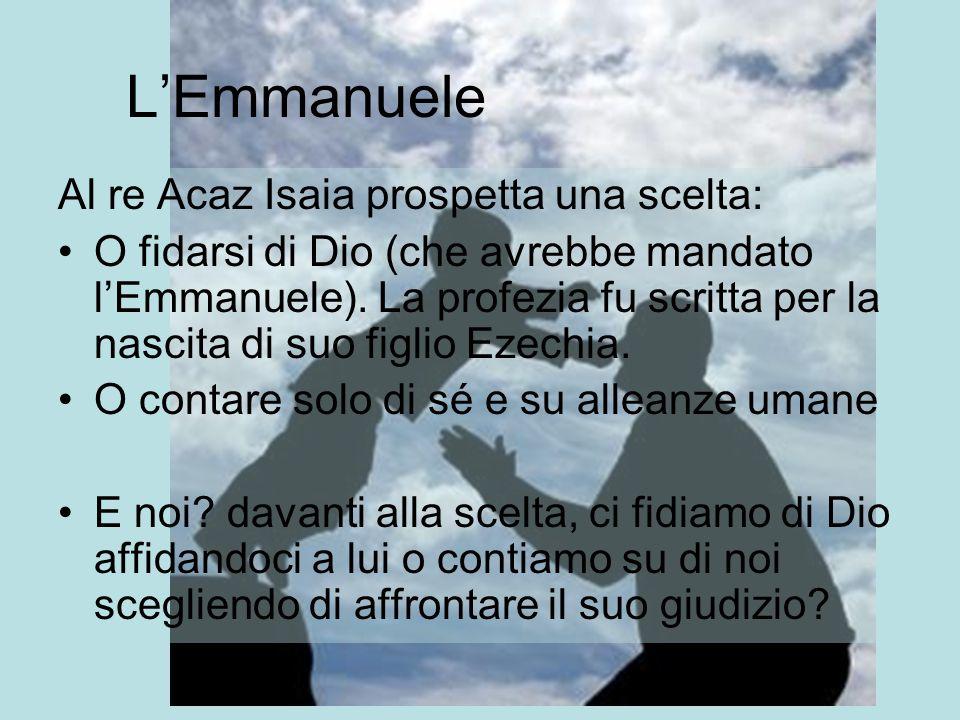 L'Emmanuele Al re Acaz Isaia prospetta una scelta: O fidarsi di Dio (che avrebbe mandato l'Emmanuele). La profezia fu scritta per la nascita di suo fi