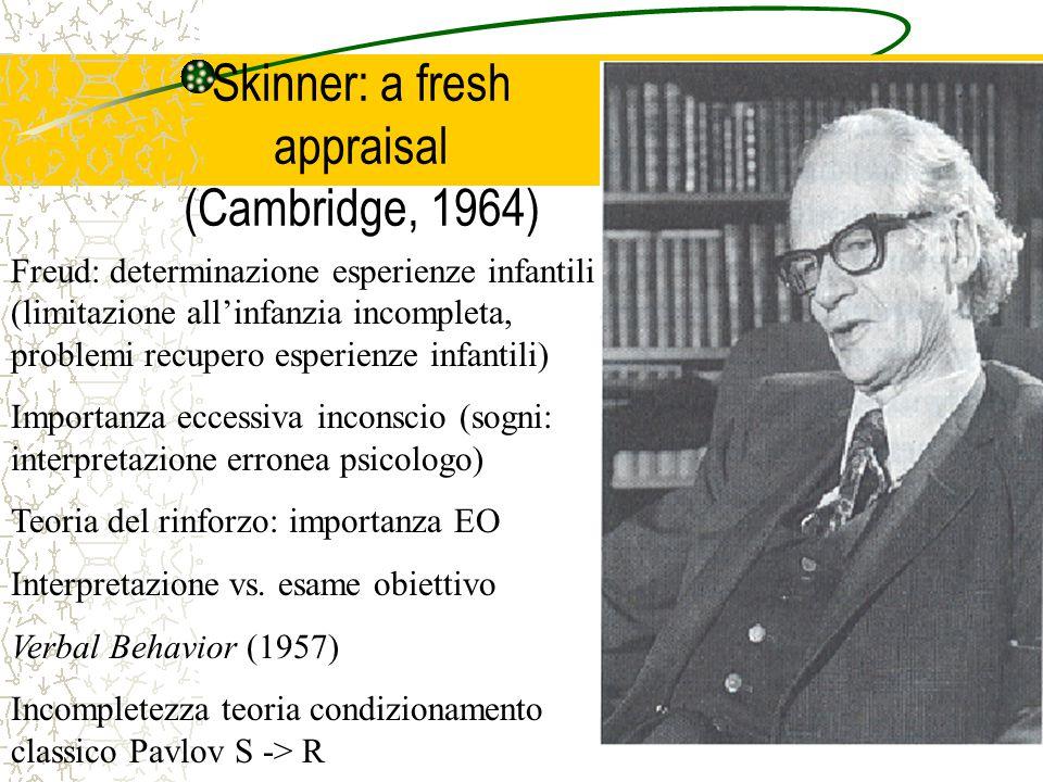 Skinner: a fresh appraisal (Cambridge, 1964) Freud: determinazione esperienze infantili (limitazione all'infanzia incompleta, problemi recupero esperienze infantili) Importanza eccessiva inconscio (sogni: interpretazione erronea psicologo) Teoria del rinforzo: importanza EO Interpretazione vs.