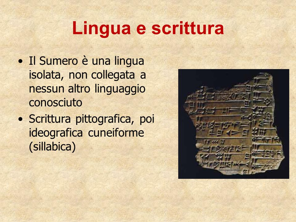 Lingua e scrittura Il Sumero è una lingua isolata, non collegata a nessun altro linguaggio conosciuto Scrittura pittografica, poi ideografica cuneifor