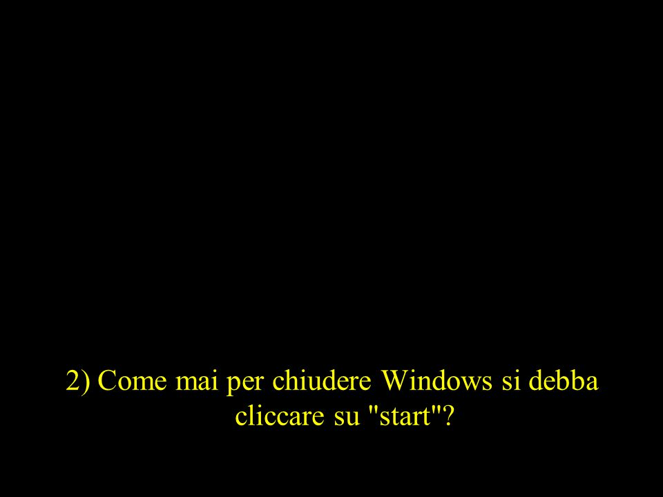 2) Come mai per chiudere Windows si debba cliccare su start ?