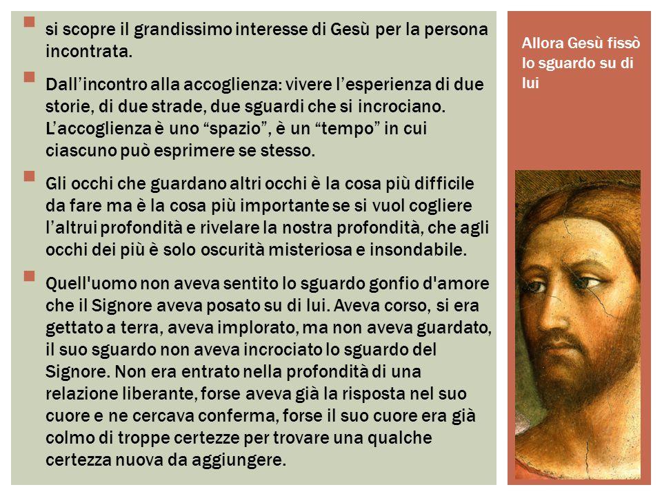 Allora Gesù fissò lo sguardo su di lui  si scopre il grandissimo interesse di Gesù per la persona incontrata.