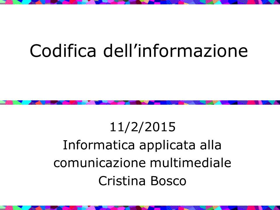Codifica dell'informazione 11/2/2015 Informatica applicata alla comunicazione multimediale Cristina Bosco