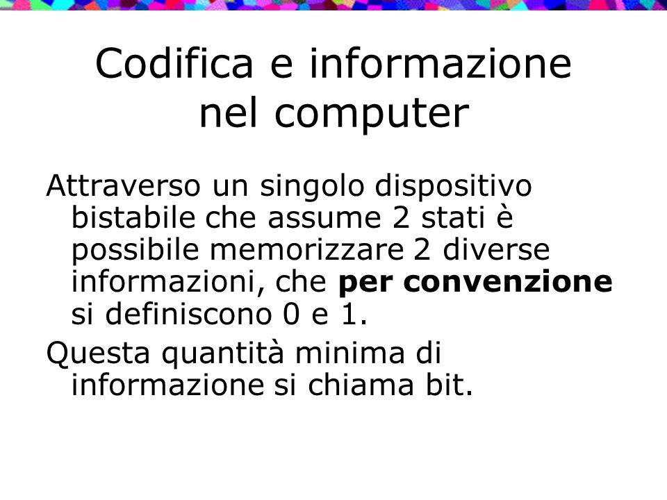 Codifica e informazione nel computer Attraverso un singolo dispositivo bistabile che assume 2 stati è possibile memorizzare 2 diverse informazioni, ch