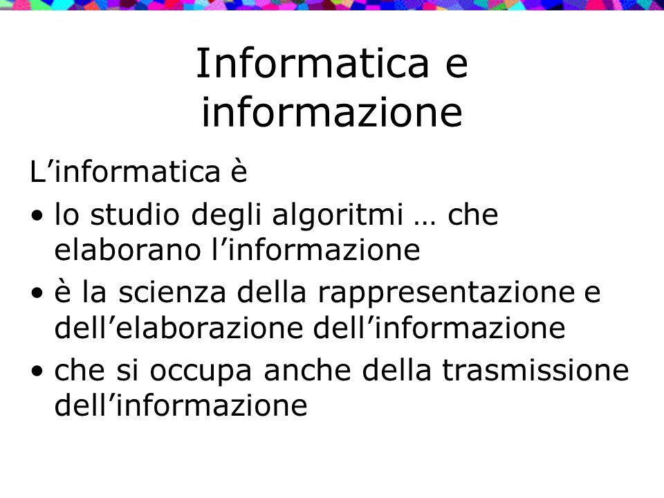 Informatica e informazione L'informatica è lo studio degli algoritmi … che elaborano l'informazione è la scienza della rappresentazione e dell'elabora