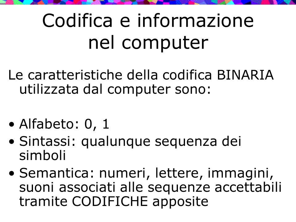 Codifica e informazione nel computer Le caratteristiche della codifica BINARIA utilizzata dal computer sono: Alfabeto: 0, 1 Sintassi: qualunque sequen