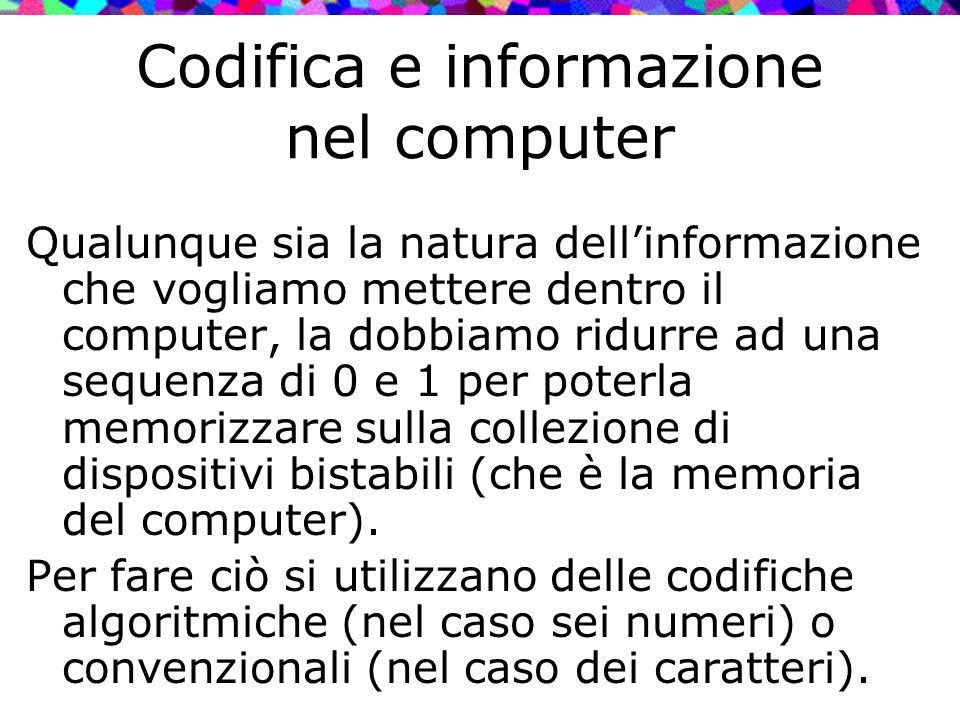 Codifica e informazione nel computer Qualunque sia la natura dell'informazione che vogliamo mettere dentro il computer, la dobbiamo ridurre ad una seq