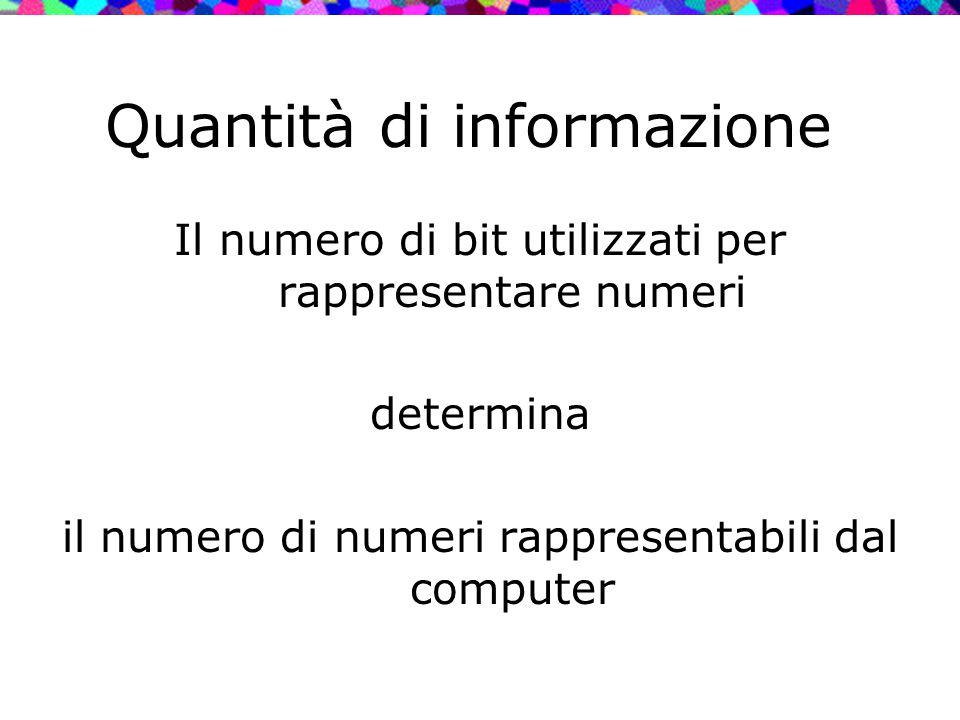 Quantità di informazione Il numero di bit utilizzati per rappresentare numeri determina il numero di numeri rappresentabili dal computer