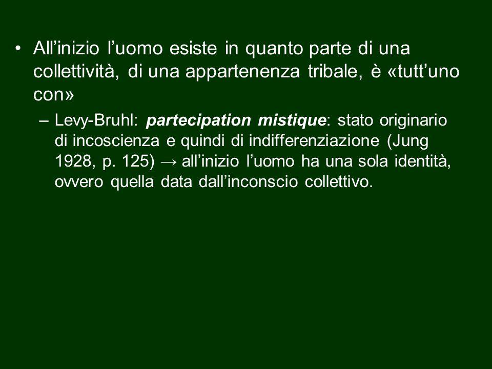 All'inizio l'uomo esiste in quanto parte di una collettività, di una appartenenza tribale, è «tutt'uno con» –Levy-Bruhl: partecipation mistique: stato originario di incoscienza e quindi di indifferenziazione (Jung 1928, p.