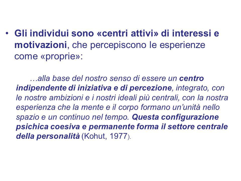 Gli individui sono «centri attivi» di interessi e motivazioni, che percepiscono le esperienze come «proprie»: …alla base del nostro senso di essere un