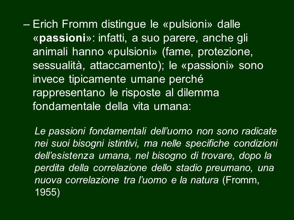 –Erich Fromm distingue le «pulsioni» dalle «passioni»: infatti, a suo parere, anche gli animali hanno «pulsioni» (fame, protezione, sessualità, attacc