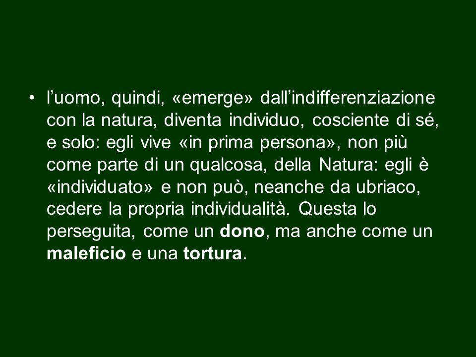l'uomo, quindi, «emerge» dall'indifferenziazione con la natura, diventa individuo, cosciente di sé, e solo: egli vive «in prima persona», non più come
