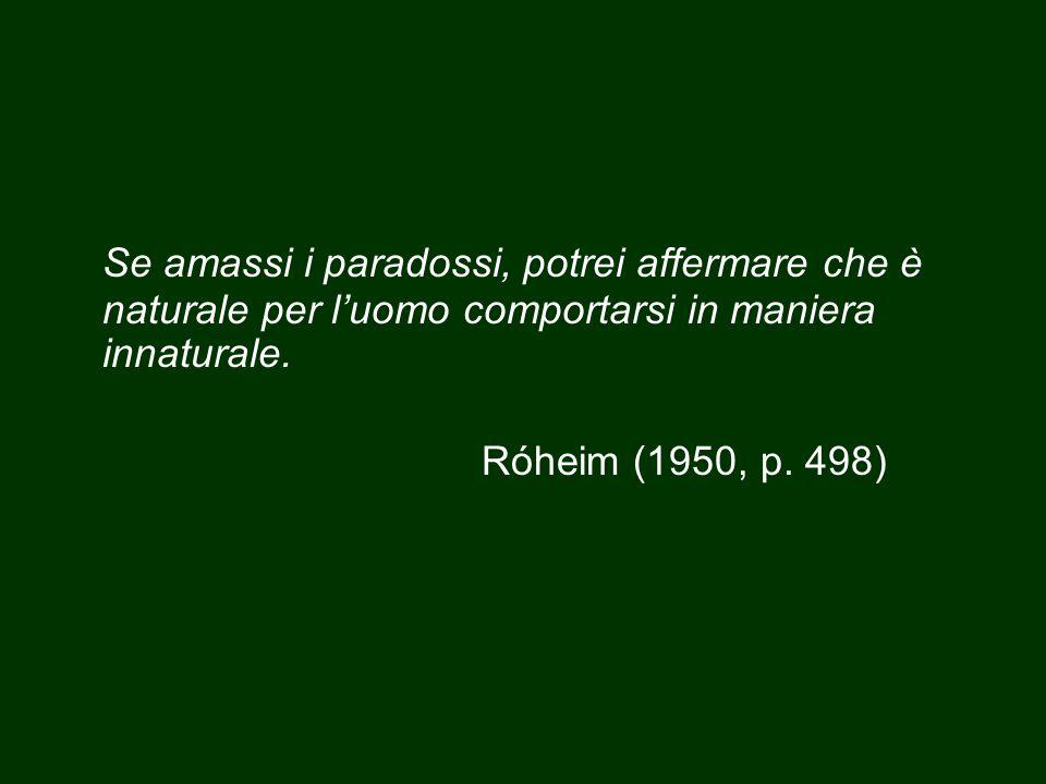 Se amassi i paradossi, potrei affermare che è naturale per l'uomo comportarsi in maniera innaturale. Róheim (1950, p. 498)