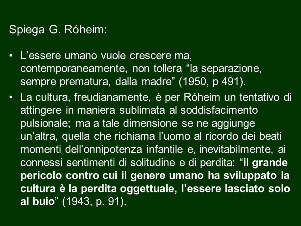 """Spiega G. Róheim: L'essere umano vuole crescere ma, contemporaneamente, non tollera """"la separazione, sempre prematura, dalla madre"""" (1950, p 491). La"""
