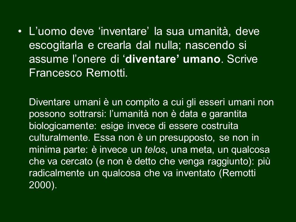 L'uomo deve 'inventare' la sua umanità, deve escogitarla e crearla dal nulla; nascendo si assume l'onere di 'diventare' umano. Scrive Francesco Remott