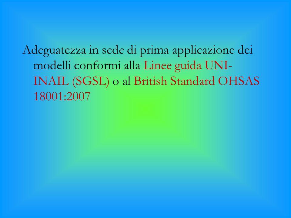 Adeguatezza in sede di prima applicazione dei modelli conformi alla Linee guida UNI- INAIL (SGSL) o al British Standard OHSAS 18001:2007