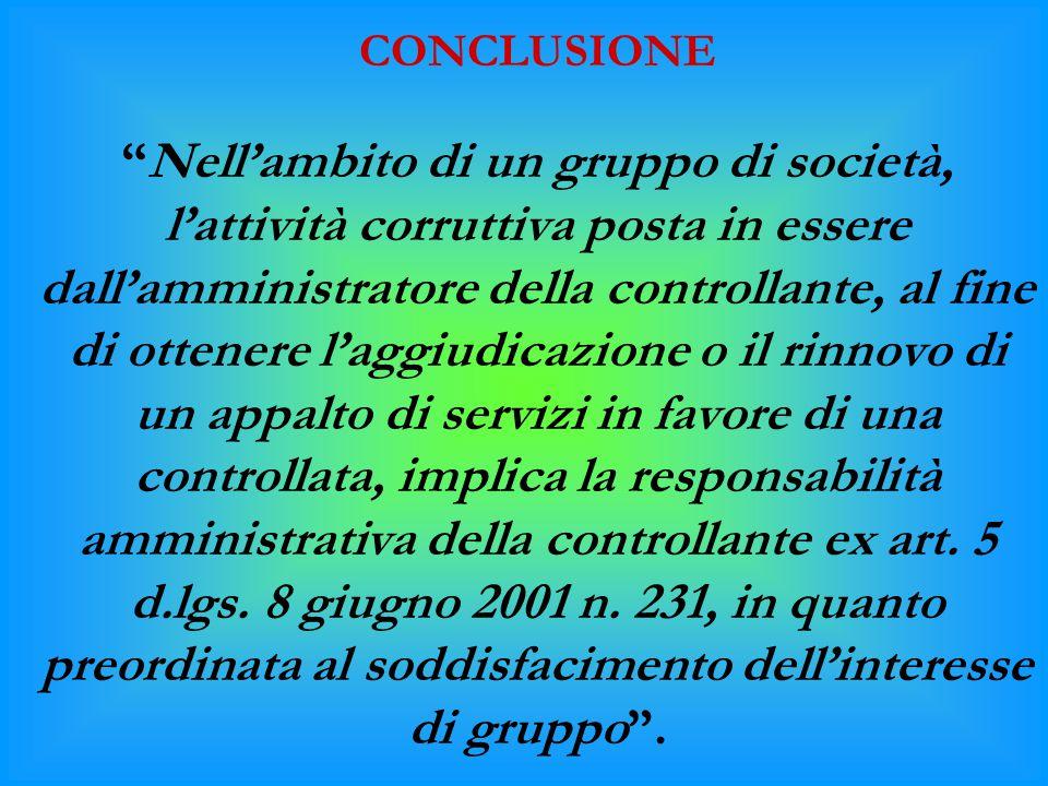 """CONCLUSIONE """"Nell'ambito di un gruppo di società, l'attività corruttiva posta in essere dall'amministratore della controllante, al fine di ottenere l'"""