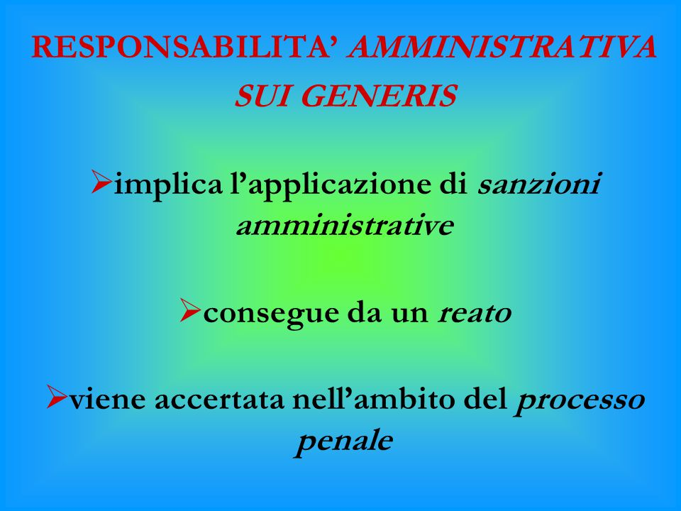 RESPONSABILITA' AMMINISTRATIVA SUI GENERIS  implica l'applicazione di sanzioni amministrative  consegue da un reato  viene accertata nell'ambito de