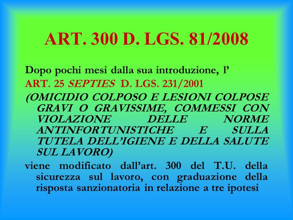 ART. 300 D. LGS. 81/2008 Dopo pochi mesi dalla sua introduzione, l' ART. 25 SEPTIES D. LGS. 231/2001 (OMICIDIO COLPOSO E LESIONI COLPOSE GRAVI O GRAVI