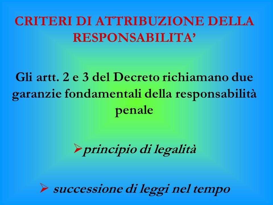 CRITERI DI ATTRIBUZIONE DELLA RESPONSABILITA' Gli artt. 2 e 3 del Decreto richiamano due garanzie fondamentali della responsabilità penale  principio