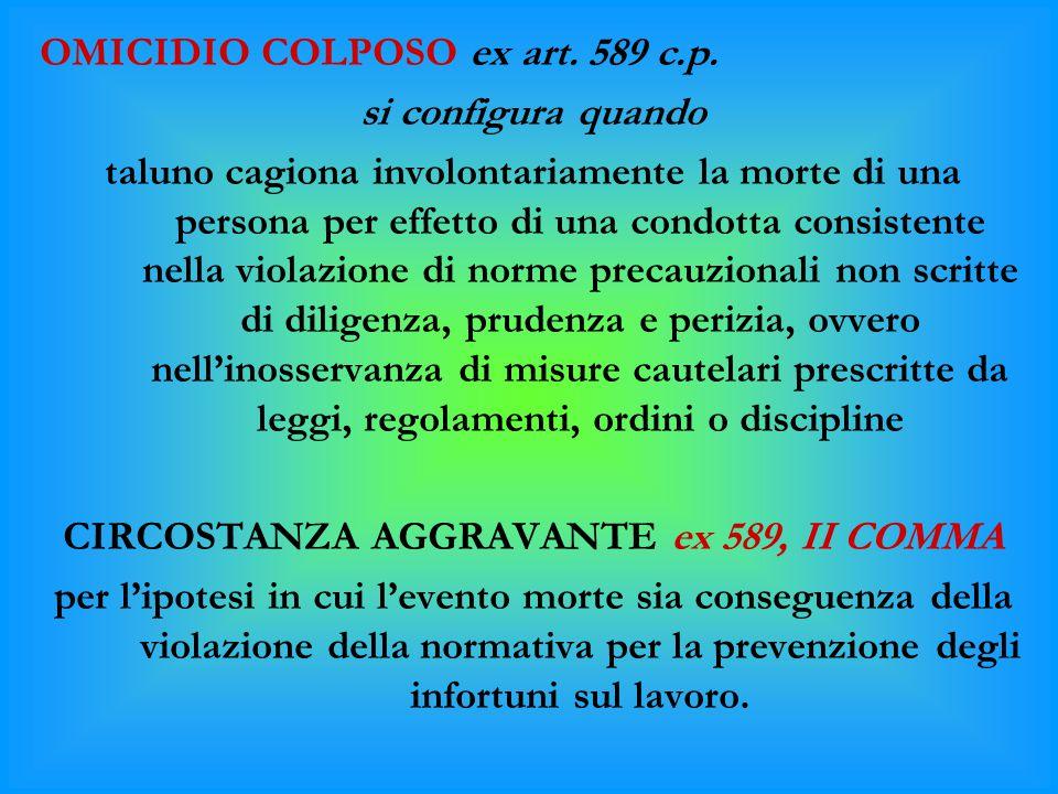 OMICIDIO COLPOSO ex art. 589 c.p. si configura quando taluno cagiona involontariamente la morte di una persona per effetto di una condotta consistente