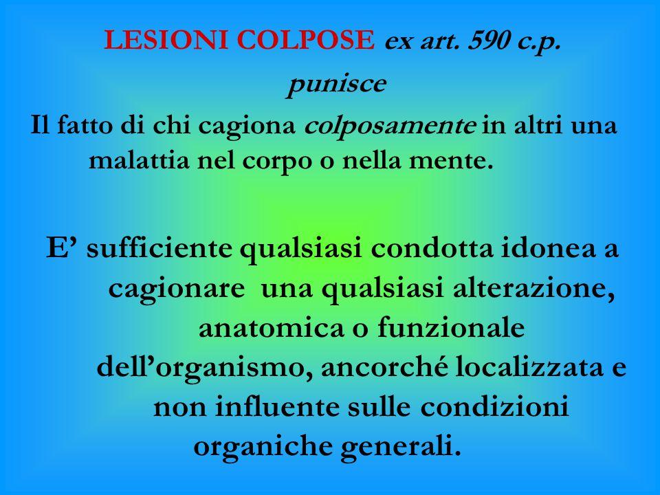 LESIONI COLPOSE ex art. 590 c.p. punisce Il fatto di chi cagiona colposamente in altri una malattia nel corpo o nella mente. E' sufficiente qualsiasi
