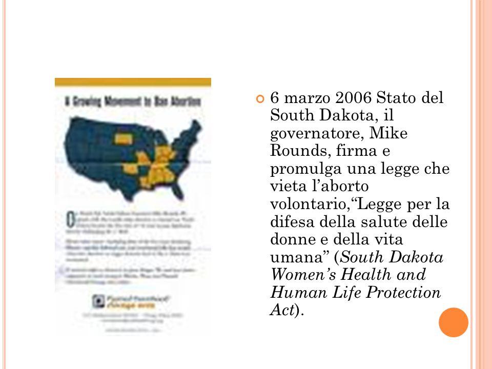 L O S TATO DEL S OUTH D AKOTA CONTRO LA R OE VS W ADE 6 marzo 2006 Stato del South Dakota, il governatore, Mike Rounds, firma e promulga una legge che vieta l'aborto volontario, Legge per la difesa della salute delle donne e della vita umana ( South Dakota Women's Health and Human Life Protection Act ).