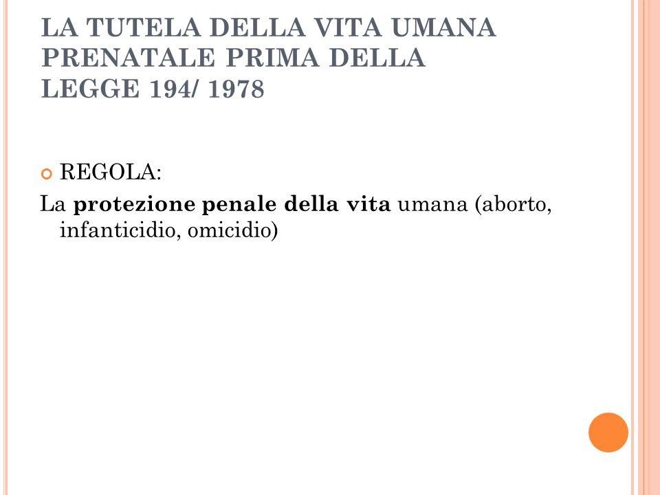 LA TUTELA DELLA VITA UMANA PRENATALE PRIMA DELLA LEGGE 194/ 1978 REGOLA: La protezione penale della vita umana (aborto, infanticidio, omicidio)