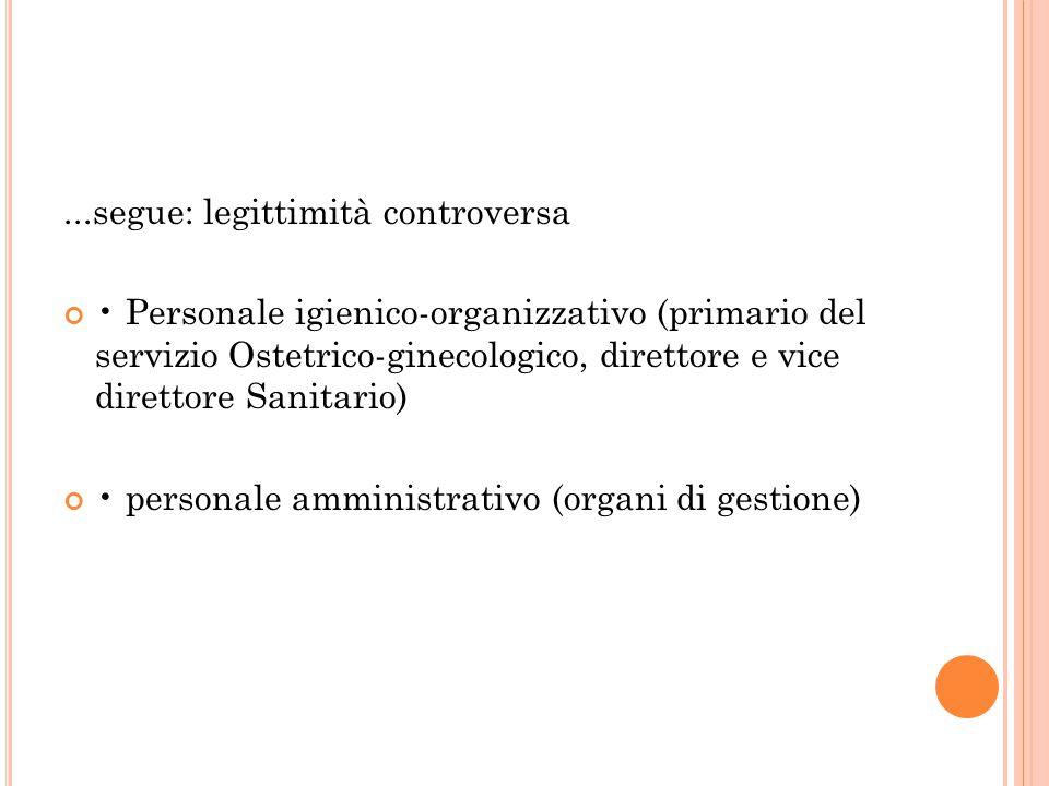 ...segue: legittimità controversa Personale igienico-organizzativo (primario del servizio Ostetrico-ginecologico, direttore e vice direttore Sanitario) personale amministrativo (organi di gestione)