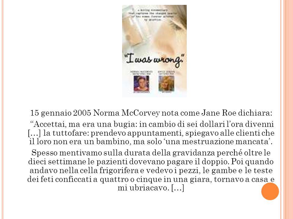15 gennaio 2005 Norma McCorvey nota come Jane Roe dichiara: Accettai, ma era una bugia: in cambio di sei dollari l'ora divenni […] la tuttofare: prendevo appuntamenti, spiegavo alle clienti che il loro non era un bambino, ma solo 'una mestruazione mancata'.