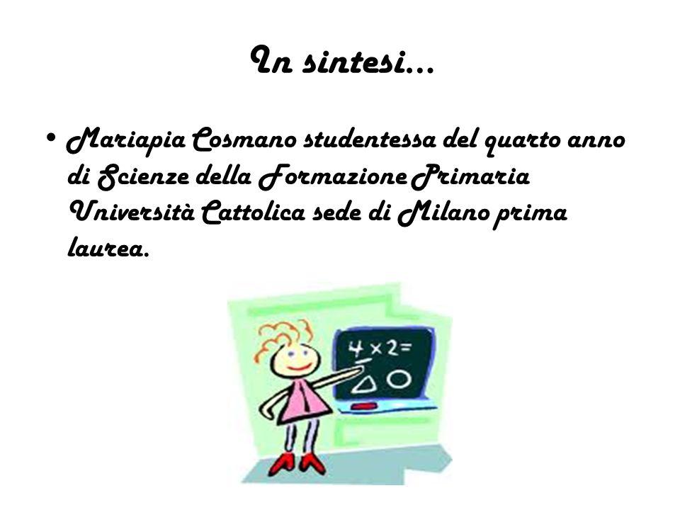 In sintesi… Mariapia Cosmano studentessa del quarto anno di Scienze della Formazione Primaria Università Cattolica sede di Milano prima laurea.