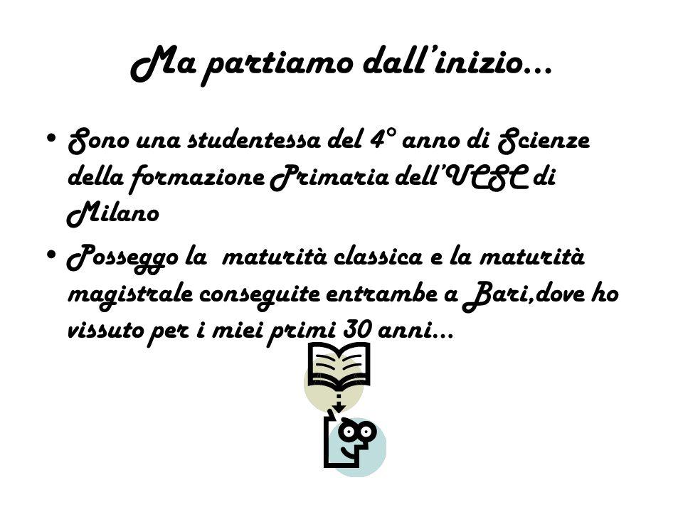 Ma partiamo dall'inizio… Sono una studentessa del 4° anno di Scienze della formazione Primaria dell'UCSC di Milano Posseggo la maturità classica e la