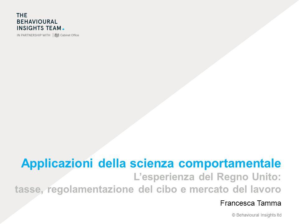 © Behavioural Insights ltd Applicazioni della scienza comportamentale L'esperienza del Regno Unito: tasse, regolamentazione del cibo e mercato del lavoro Francesca Tamma