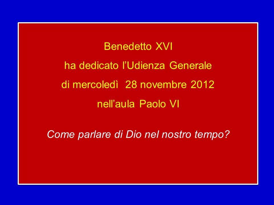 Benedetto XVI ha dedicato l'Udienza Generale di mercoledì 28 novembre 2012 nell'aula Paolo VI Come parlare di Dio nel nostro tempo.