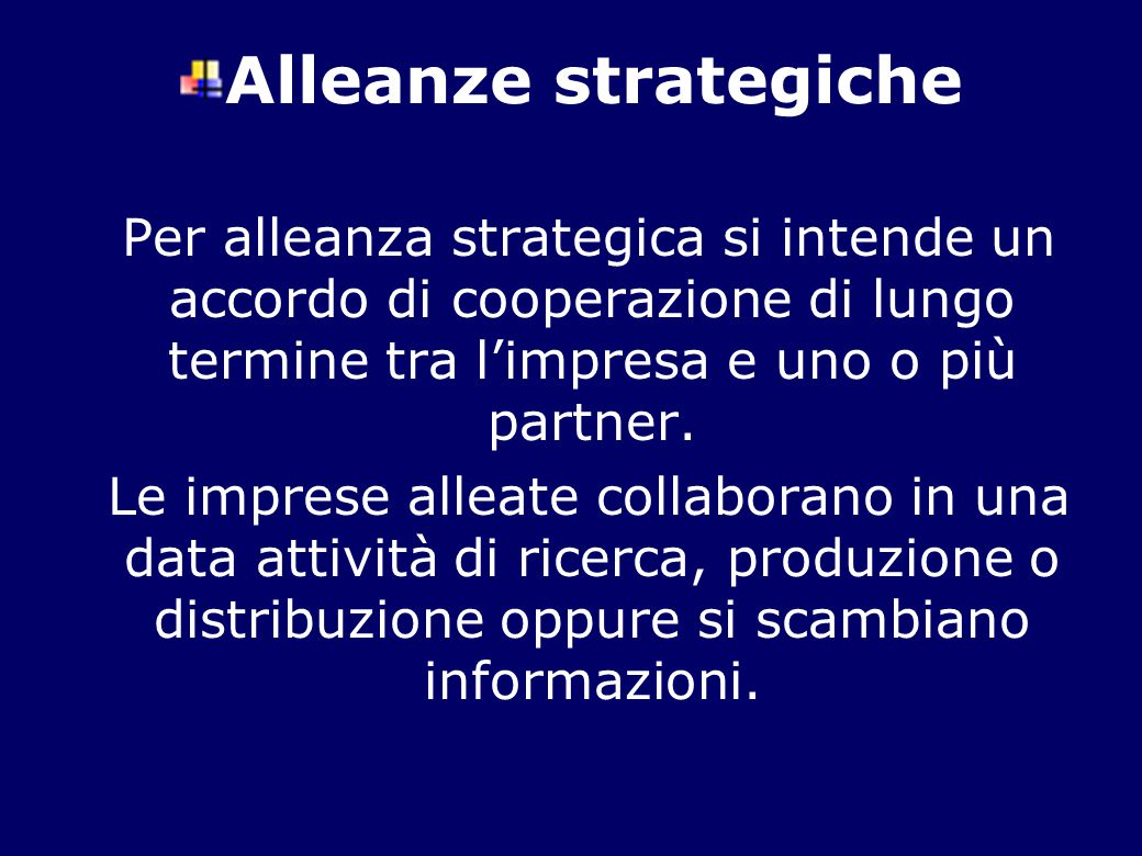 Alleanze strategiche Per alleanza strategica si intende un accordo di cooperazione di lungo termine tra l'impresa e uno o più partner. Le imprese alle