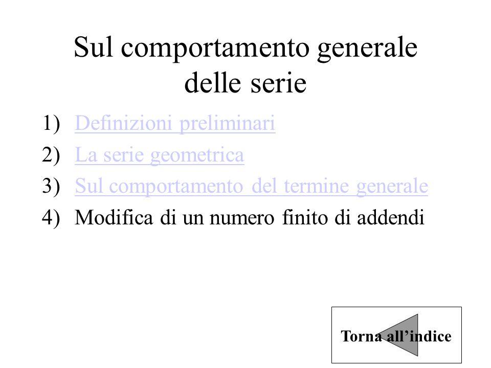 Sul comportamento generale delle serie 1)Definizioni preliminariDefinizioni preliminari 2)La serie geometricaLa serie geometrica 3)Sul comportamento del termine generaleSul comportamento del termine generale 4)Modifica di un numero finito di addendi Torna all'indice